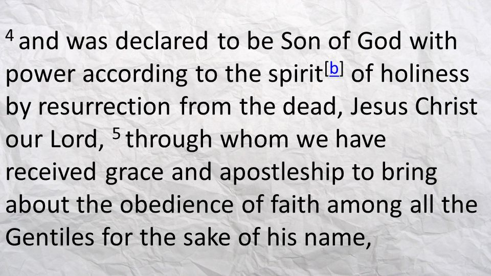 4 and was declared to be Son of God with power according to the spirit[b] of holiness by resurrection from the dead, Jesus Christ our Lord, 5 through whom we have received grace and apostleship to bring about the obedience of faith among all the Gentiles for the sake of his name,